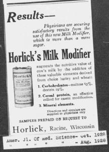 """V10. """"Results. Horlick's Milk Modifier"""". American Journal of Medicine Science. Oct 1928. Le medium utilisé (une revue médicale), la caution scientifique médicale (physicians are securing satisfactory results) et le niveau de technicité de la publicité qui va jusqu'à décrire la composition chimique (carbohydrates, cereal protein, mineral elements) du produit la destinent clairement aux professionnels de la santé."""