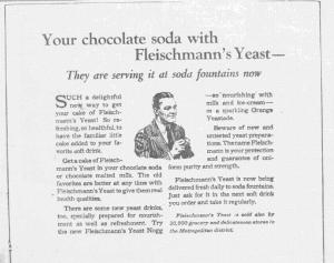 Fig.3. « Your chocolate soda with Fleischmann's Yeast. They are serving it at soda fountains now ».  Publicité pour Fleischmann's Yeast, source inconnue, v. 1921. Source : J. Walter Thompson Company. 35mm Microfilm Proofs, 1906-1960 and undated. Reel 26.La publicité précise à la fin que le produit est vendu également dans 20 000 épiceries et commerces de la métropole (New York), signalant ces contraintes de distribution.